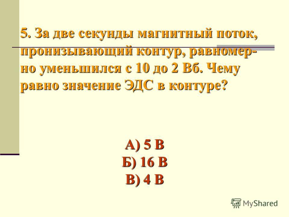 5. За две секунды магнитный поток, пронизывающий контур, равномер- но уменьшился с 10 до 2 Вб. Чему равно значение ЭДС в контуре? А) 5 В Б) 16 В В) 4 В