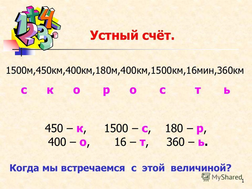 1 Устный счёт. 450 – к, 1500 – с, 180 – р, 400 – о, 16 – т, 360 – ь. Когда мы встречаемся с этой величиной? 1500м,450км,400км,180м,400км,1500км,16мин,360км с к о р о с т ь