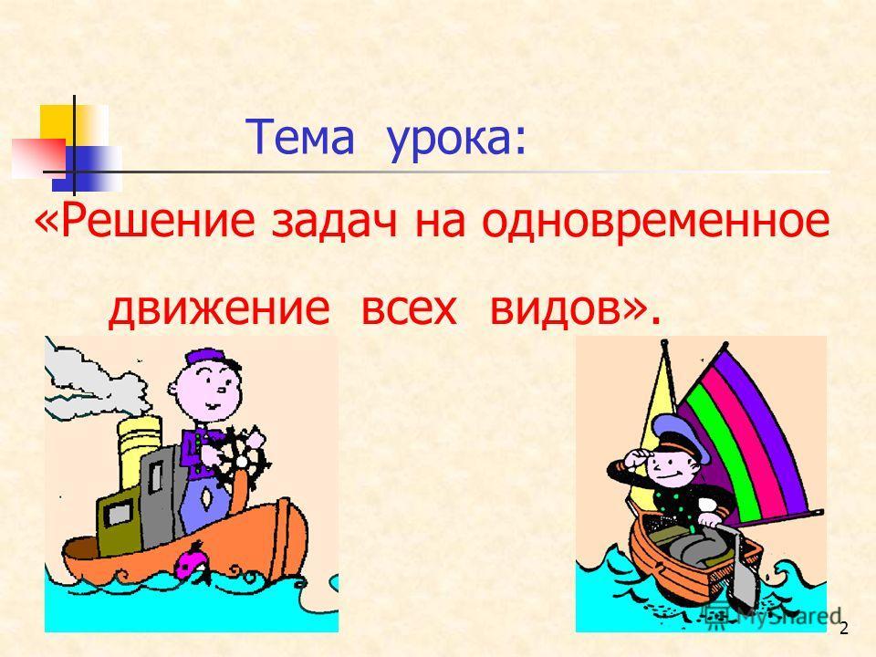2 Тема урока: «Решение задач на одновременное движение всех видов».