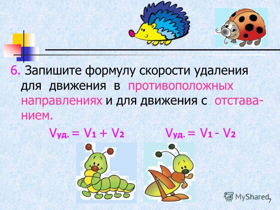 7 6. Запишите формулу скорости удаления для движения в противоположных направлениях и для движения с отстава- нием. V уд. = V 1 + V 2 V уд. = V 1 - V 2