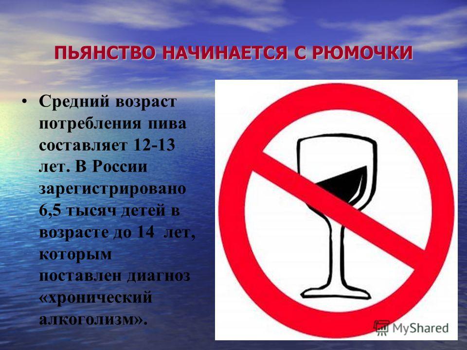 Средний возраст потребления пива составляет 12-13 лет. В России зарегистрировано 6,5 тысяч детей в возрасте до 14 лет, которым поставлен диагноз «хронический алкоголизм». ПЬЯНСТВО НАЧИНАЕТСЯ С РЮМОЧКИ