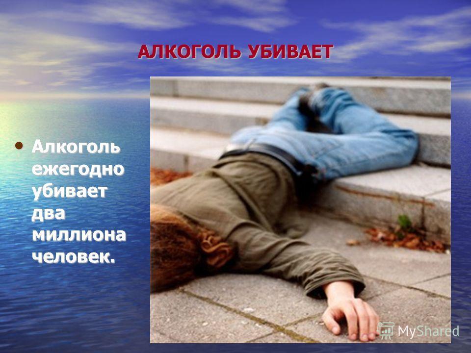 АЛКОГОЛЬ УБИВАЕТ Алкоголь ежегодно убивает два миллиона человек. Алкоголь ежегодно убивает два миллиона человек.