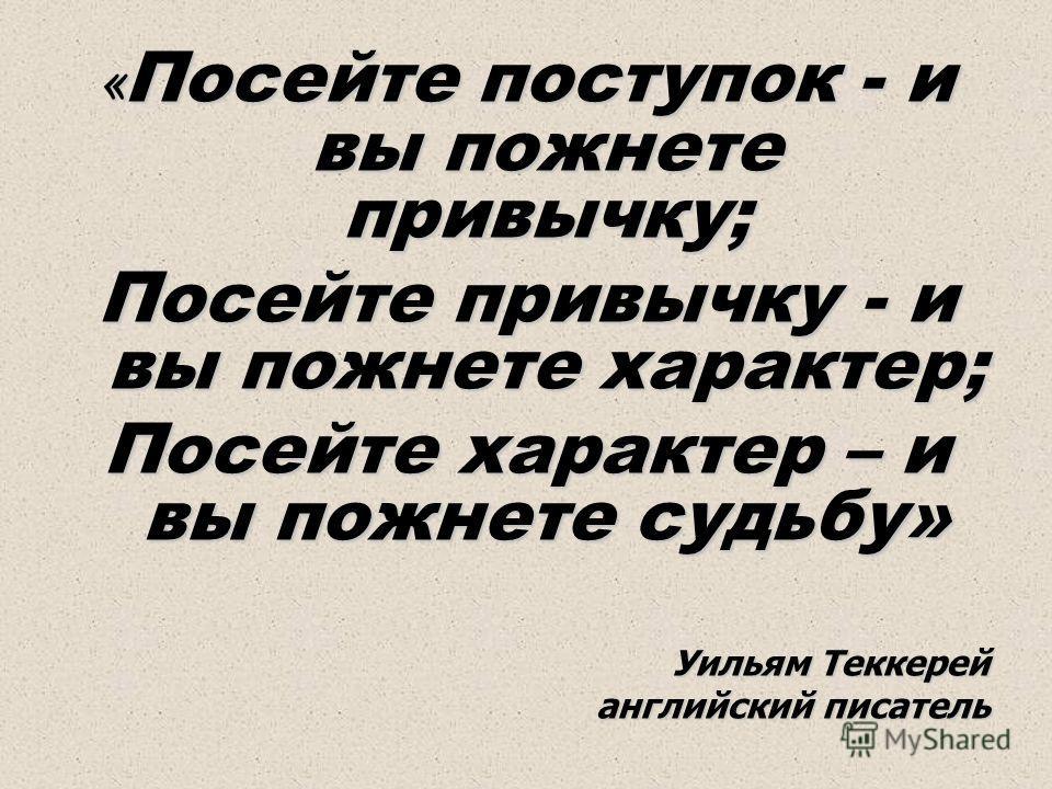 « Посейте поступок - и вы пожнете привычку; Посейте привычку - и вы пожнете характер; Посейте характер – и вы пожнете судьбу» Уильям Теккерей английский писатель