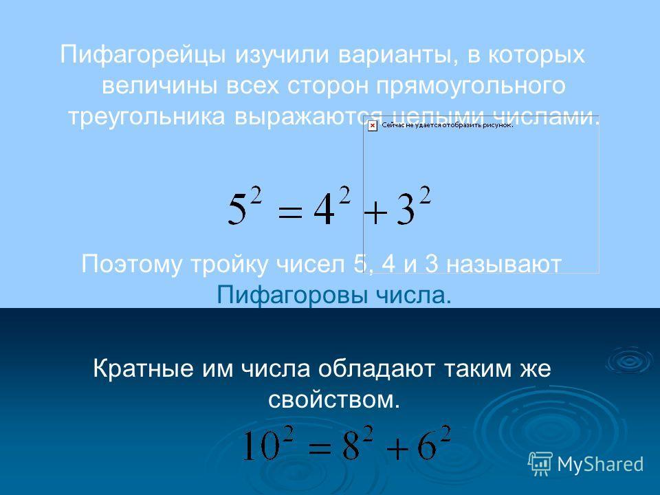 Пифагорейцы изучили варианты, в которых величины всех сторон прямоугольного треугольника выражаются целыми числами. Поэтому тройку чисел 5, 4 и 3 называют Пифагоровы числа. Кратные им числа обладают таким же свойством.
