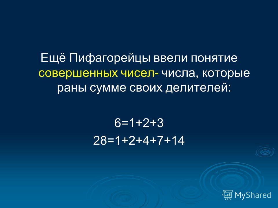 Ещё Пифагорейцы ввели понятие совершенных чисел- числа, которые раны сумме своих делителей: 6=1+2+3 28=1+2+4+7+14