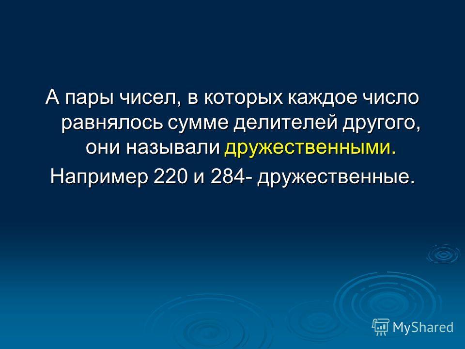 А пары чисел, в которых каждое число равнялось сумме делителей другого, они называли дружественными. Например 220 и 284- дружественные.