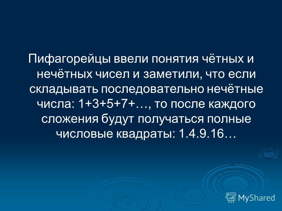 Пифагорейцы ввели понятия чётных и нечётных чисел и заметили, что если складывать последовательно нечётные числа: 1+3+5+7+…, то после каждого сложения будут получаться полные числовые квадраты: 1.4.9.16…