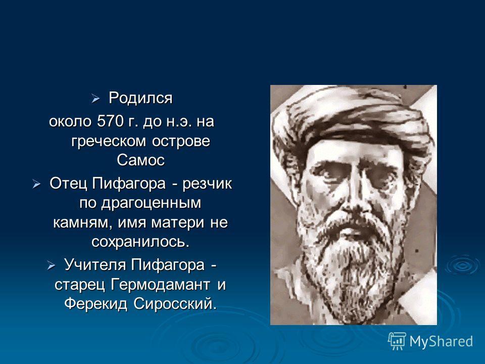 Родился Родился около 570 г. до н.э. на греческом острове Самос Отец Пифагора - резчик по драгоценным камням, имя матери не сохранилось. Отец Пифагора - резчик по драгоценным камням, имя матери не сохранилось. Учителя Пифагора - старец Гермодамант и
