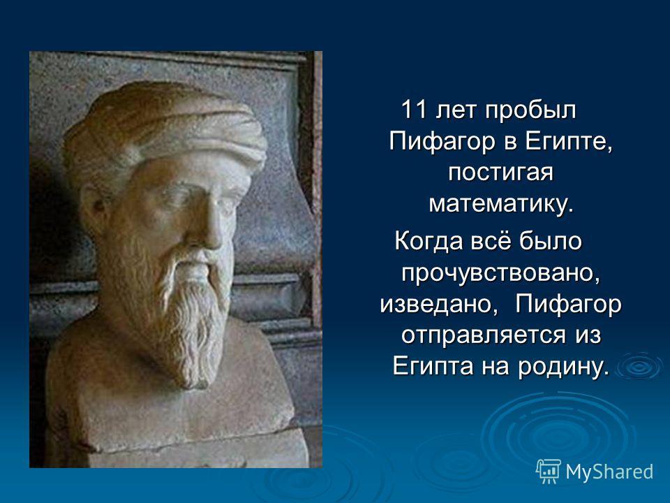 11 лет пробыл Пифагор в Египте, постигая математику. Когда всё было прочувствовано, изведано, Пифагор отправляется из Египта на родину.