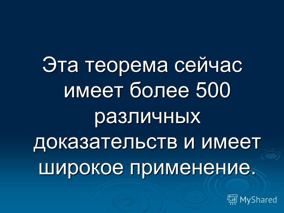 Эта теорема сейчас имеет более 500 различных доказательств и имеет широкое применение.