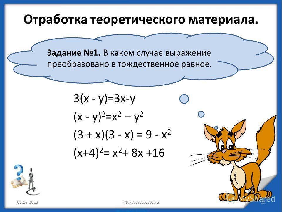 Отработка теоретического материала. 3(х - у)=3х-у (х - у) 2 =х 2 – у 2 (3 + х)(3 - х) = 9 - х 2 (х+4) 2 = х 2 + 8х +16 03.12.2013http://aida.ucoz.ru10 Задание 1. В каком случае выражение преобразовано в тождественное равное.
