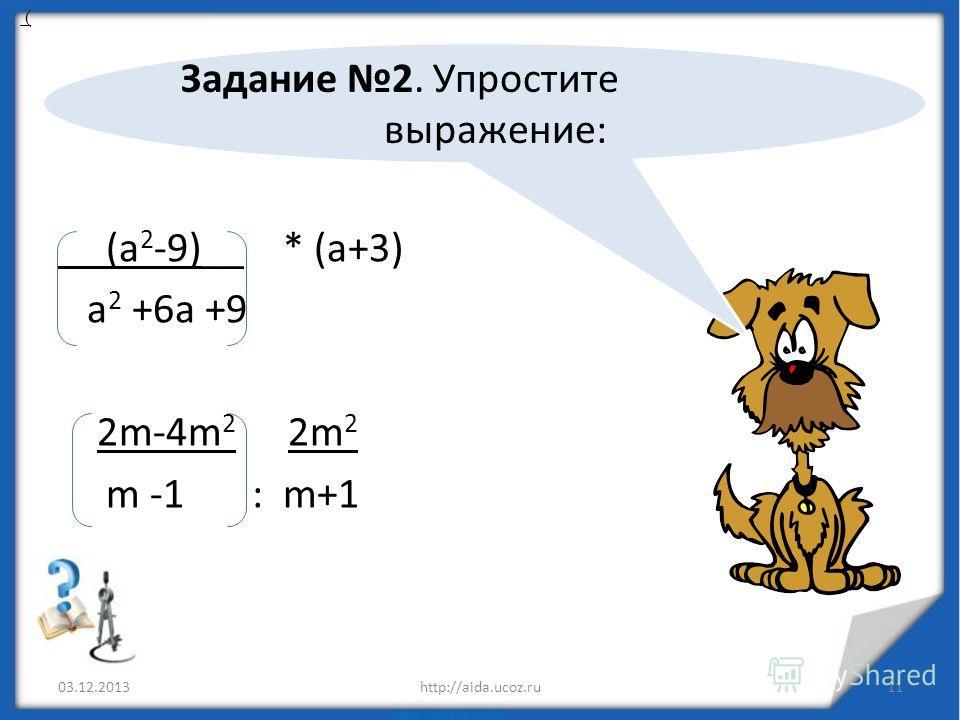 (а 2 -9)__ * (а+3) а 2 +6а +9 2m-4m 2 2m 2 m -1 : m+1 03.12.2013http://aida.ucoz.ru11 ( Задание 2. Упростите выражение: