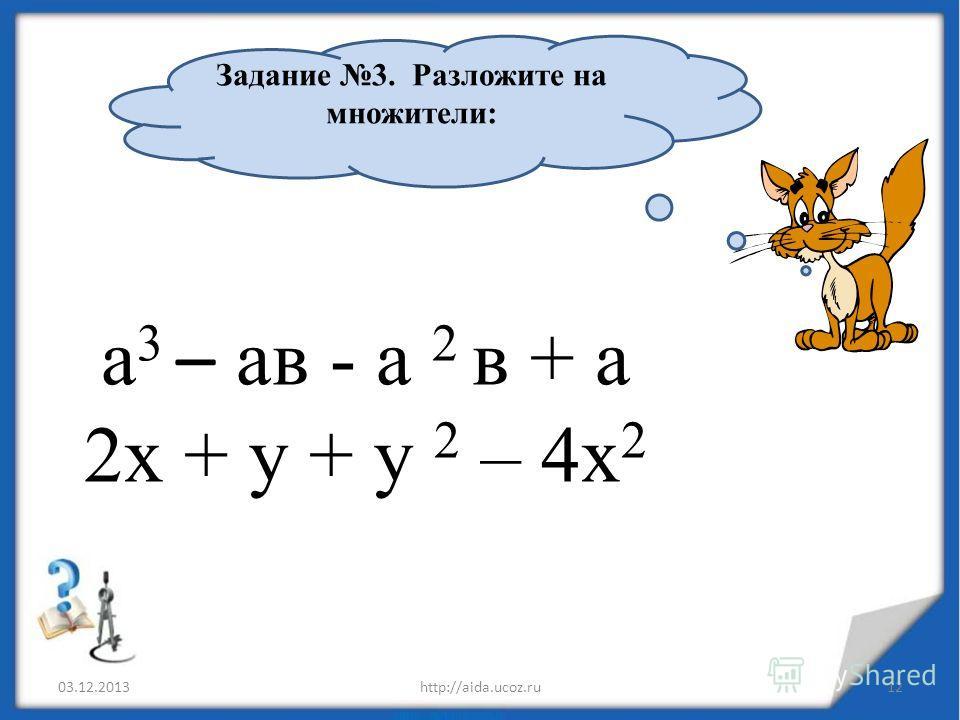 а 3 – ав - а 2 в + а 2х + у + у 2 – 4х 2 03.12.2013http://aida.ucoz.ru12 Задание 3. Разложите на множители: