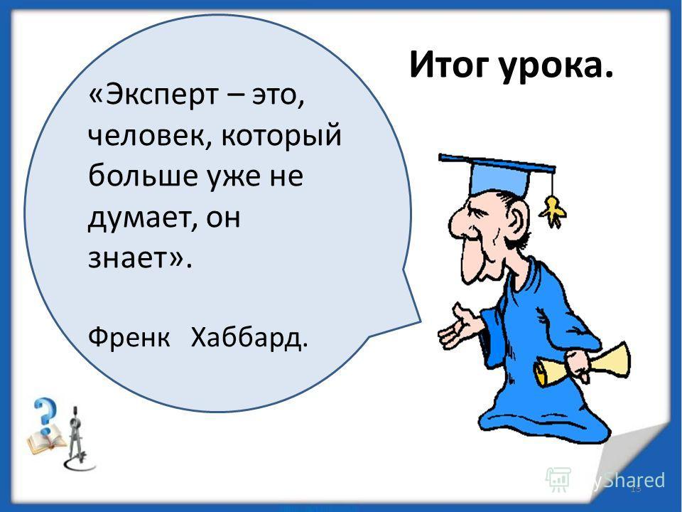 Итог урока. 15 «Эксперт – это, человек, который больше уже не думает, он знает». Френк Хаббард.
