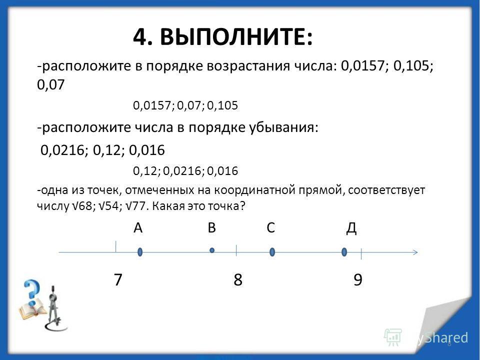 4. ВЫПОЛНИТЕ: -расположите в порядке возрастания числа: 0,0157; 0,105; 0,07 0,0157; 0,07; 0,105 -расположите числа в порядке убывания: 0,0216; 0,12; 0,016 0,12; 0,0216; 0,016 -одна из точек, отмеченных на координатной прямой, соответствует числу 68;