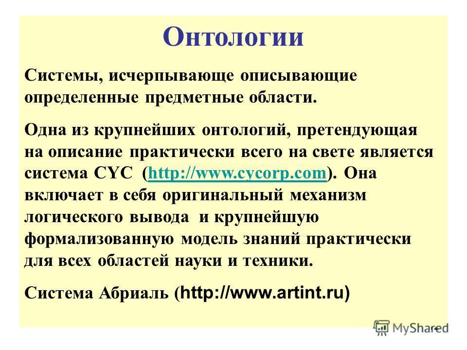 12 Онтологии Системы, исчерпывающе описывающие определенные предметные области. Одна из крупнейших онтологий, претендующая на описание практически всего на свете является система CYC (http://www.cycorp.com). Она включает в себя оригинальный механизм