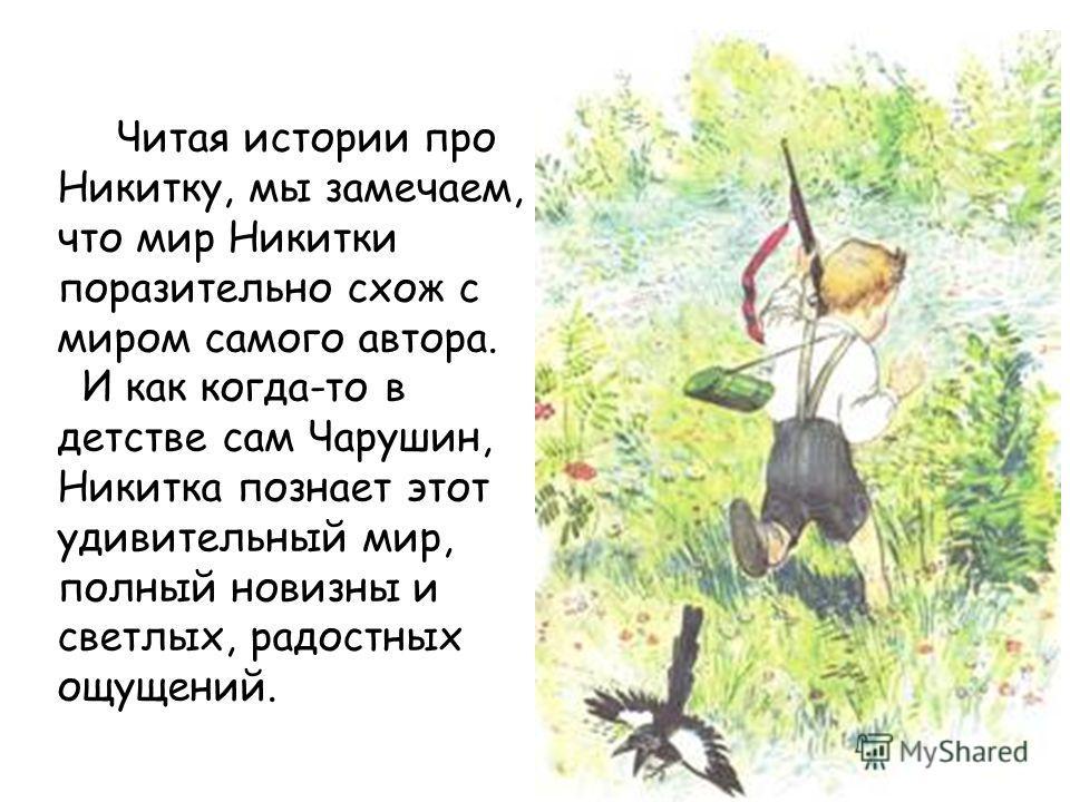 Читая истории про Никитку, мы замечаем, что мир Никитки поразительно схож с миром самого автора. И как когда-то в детстве сам Чарушин, Никитка познает этот удивительный мир, полный новизны и светлых, радостных ощущений.