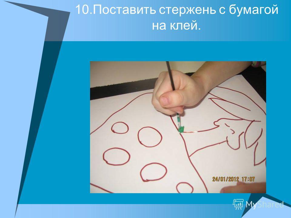 10.Поставить стержень с бумагой на клей.