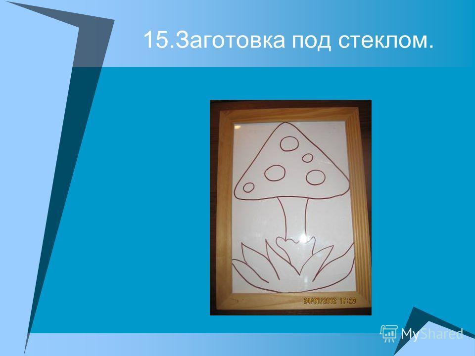 15.Заготовка под стеклом.