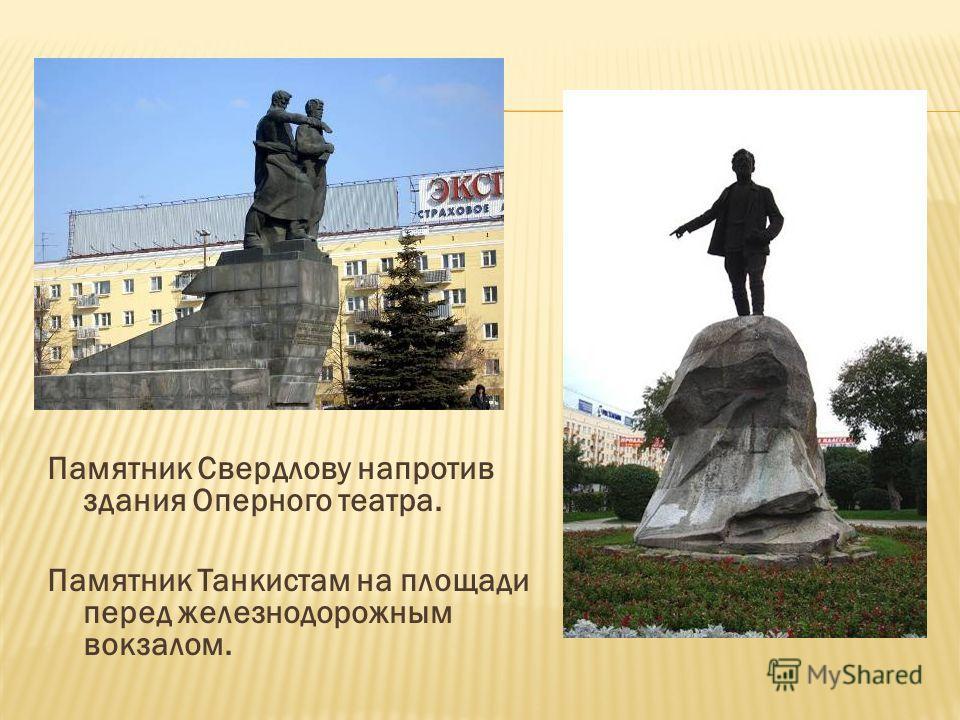 Памятник Свердлову напротив здания Оперного театра. Памятник Танкистам на площади перед железнодорожным вокзалом.