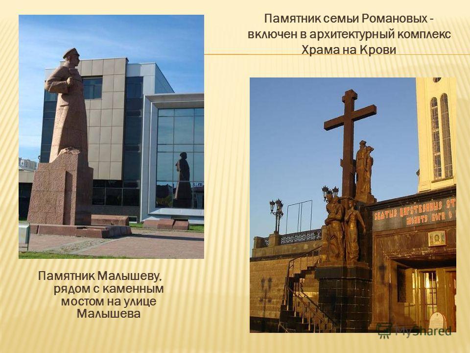 Памятник Малышеву, рядом с каменным мостом на улице Малышева Памятник семьи Романовых - включен в архитектурный комплекс Храма на Крови