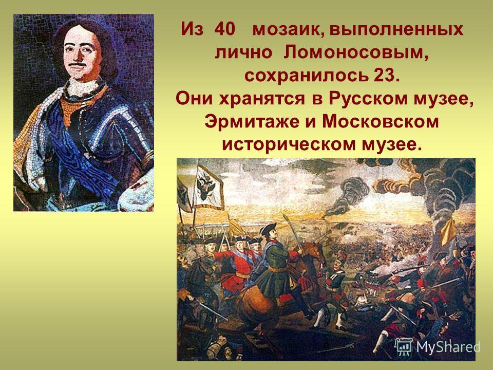 Из 40 мозаик, выполненных лично Ломоносовым, сохранилось 23. Они хранятся в Русском музее, Эрмитаже и Московском историческом музее.