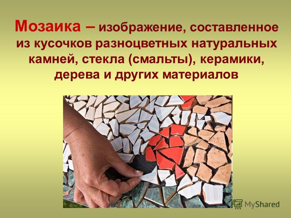 Мозаика – изображение, составленное из кусочков разноцветных натуральных камней, стекла (смальты), керамики, дерева и других материалов