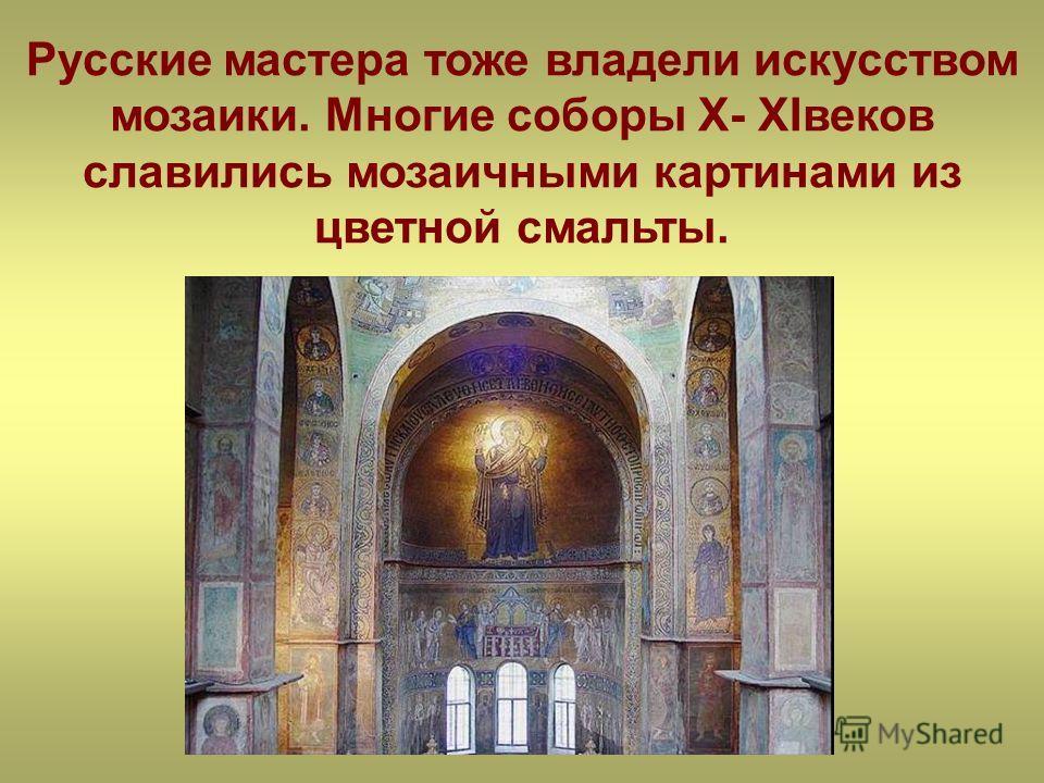 Русские мастера тоже владели искусством мозаики. Многие соборы X- XIвеков славились мозаичными картинами из цветной смальты.