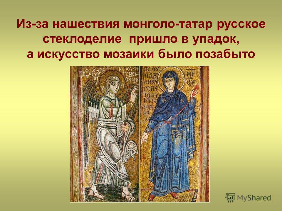 Из-за нашествия монголо-татар русское стеклоделие пришло в упадок, а искусство мозаики было позабыто