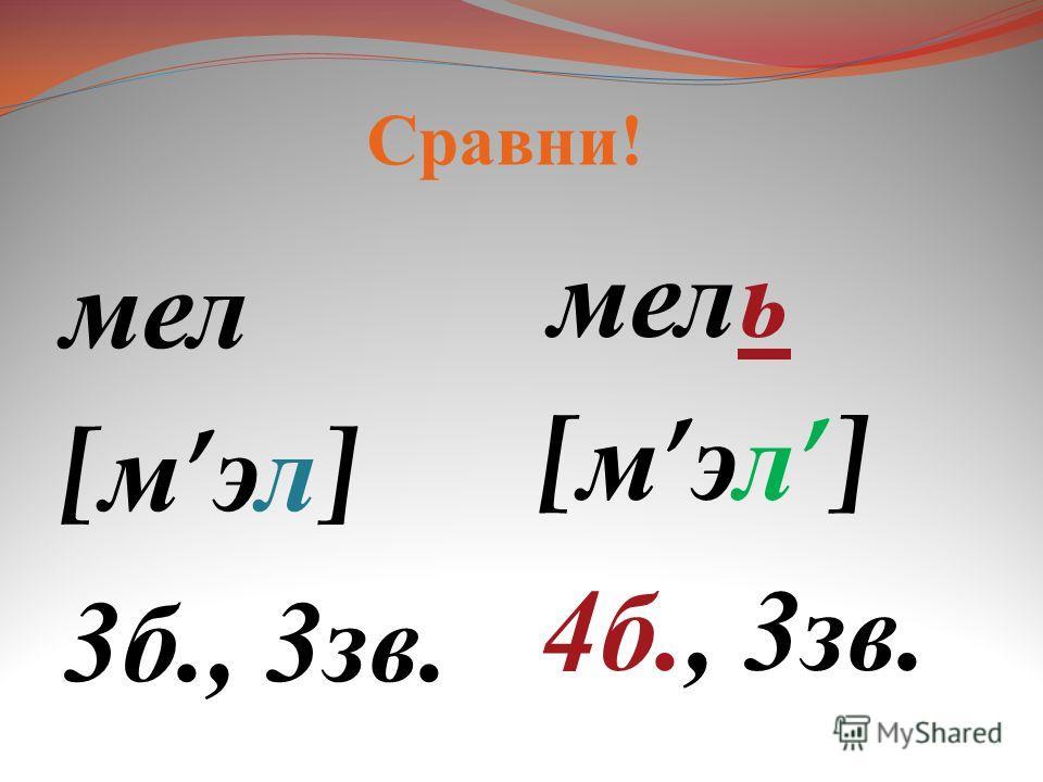 мел [ м эл ] 3 б., 3 зв. мель [ м эл] 4 б., 3 зв. Сравни !