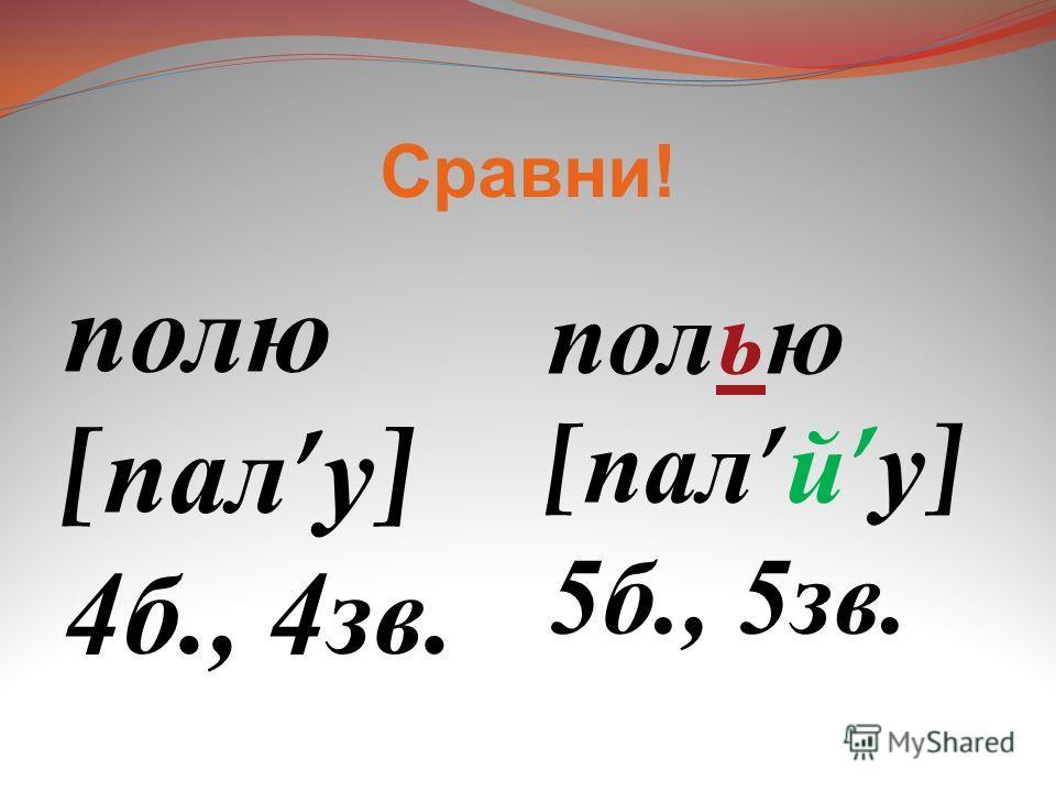 Сравни ! полю [ пал у ] 4 б., 4 зв. полью [ пал й у ] 5 б., 5 зв.