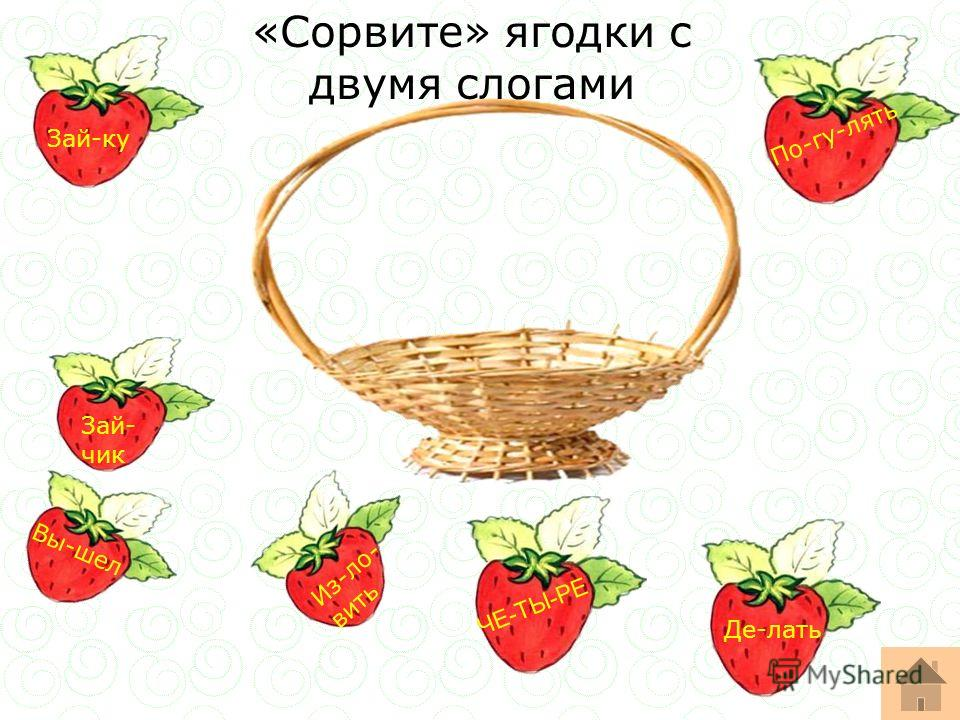 Зай- чик Де-лать ЧЕ-ТЫ-РЕ Зай-ку Из-ло- вить Вы-шел По-гу-лять «Сорвите» ягодки с двумя слогами