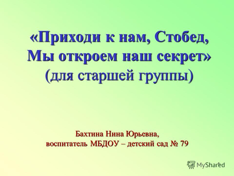 1 «Приходи к нам, Стобед, Мы откроем наш секрет» (для старшей группы) Бахтина Нина Юрьевна, воспитатель МБДОУ – детский сад 79