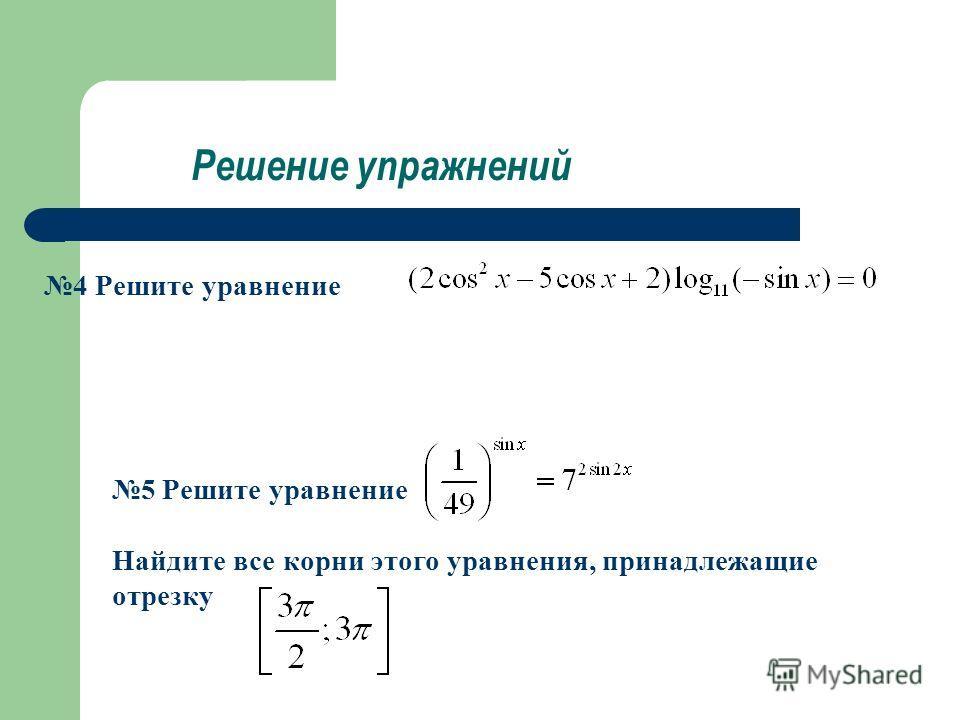 Решение упражнений 4 Решите уравнение 5 Решите уравнение Найдите все корни этого уравнения, принадлежащие отрезку