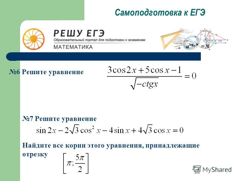 Самоподготовка к ЕГЭ 6 Решите уравнение 7 Решите уравнение Найдите все корни этого уравнения, принадлежащие отрезку