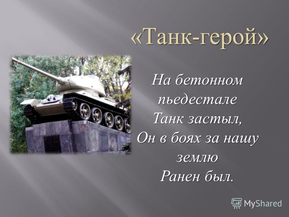 На бетонном пьедестале Танк застыл, Он в боях за нашу землю Ранен был.
