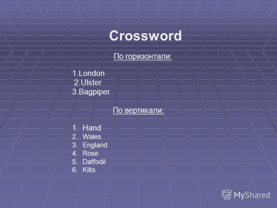 1.London 2.Ulster 3.Bagpiper По вертикали: 1.Hand 2.Wales 3.England 4.Rose 5.Daffodil 6.Kilts Crossword По горизонтали :