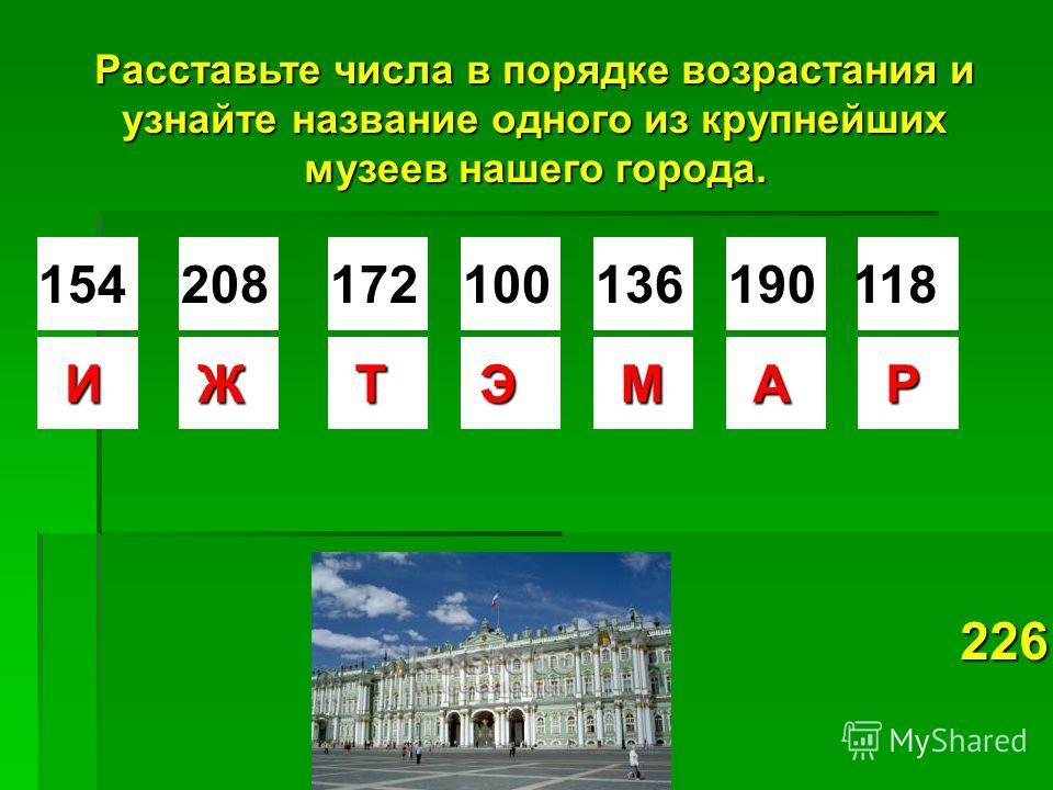 Расставьте числа в порядке возрастания и узнайте название одного из крупнейших музеев нашего города. 154208172100136190118 ИЖТЭМАР 226