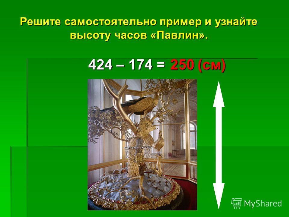 Решите самостоятельно пример и узнайте высоту часов «Павлин». 424 – 174 = 250(см)