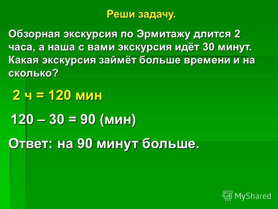 Реши задачу. Обзорная экскурсия по Эрмитажу длится 2 часа, а наша с вами экскурсия идёт 30 минут. Какая экскурсия займёт больше времени и на сколько? 2 ч = 120 мин 120 – 30 = 90 (мин) Ответ: на 90 минут больше.