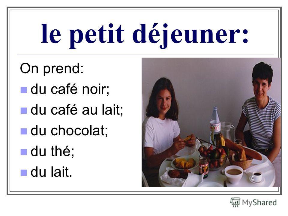 le petit déjeuner: On prend: du café noir; du café au lait; du chocolat; du thé; du lait.