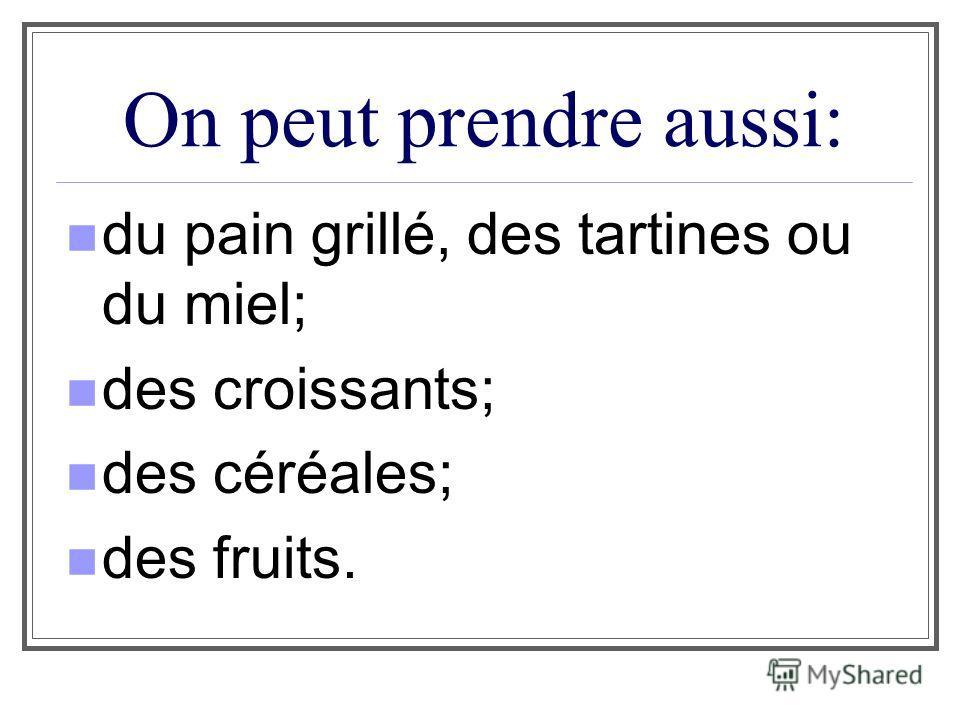 On peut prendre aussi: du pain grillé, des tartines ou du miel; des croissants; des céréales; des fruits.