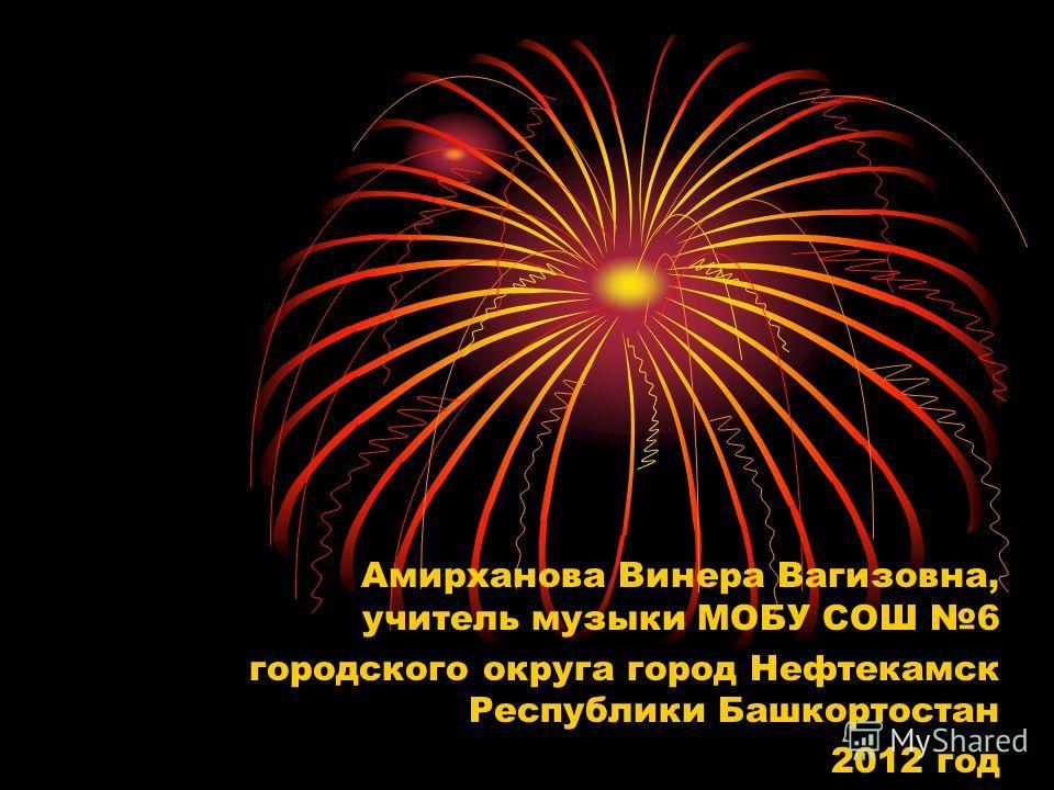 Амирханова Винера Вагизовна, учитель музыки МОБУ СОШ 6 городского округа город Нефтекамск Республики Башкортостан 2012 год