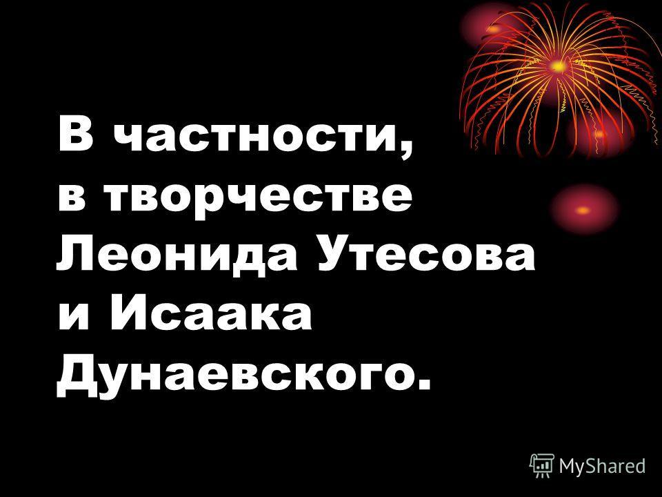 В частности, в творчестве Леонида Утесова и Исаака Дунаевского.