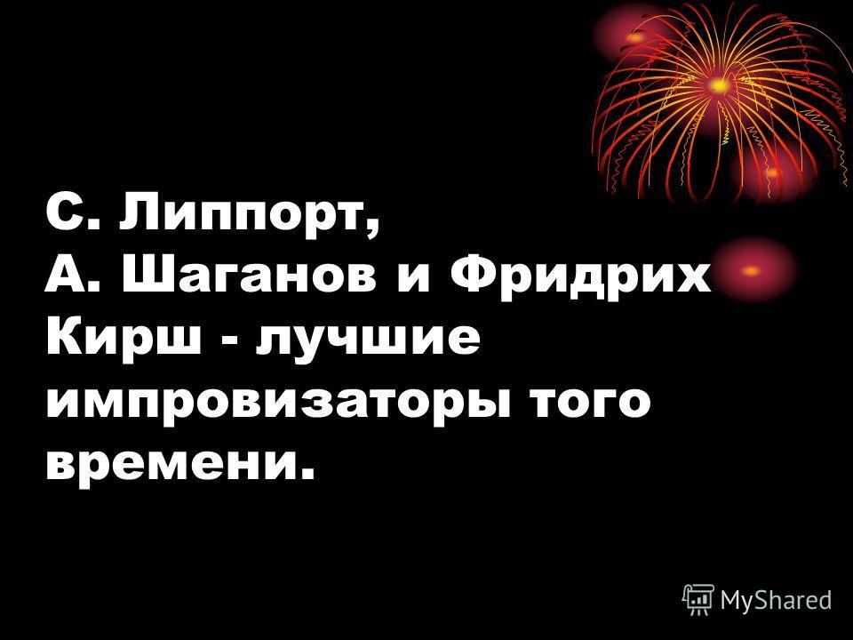 С. Липпорт, А. Шаганов и Фридрих Кирш - лучшие импровизаторы того времени.