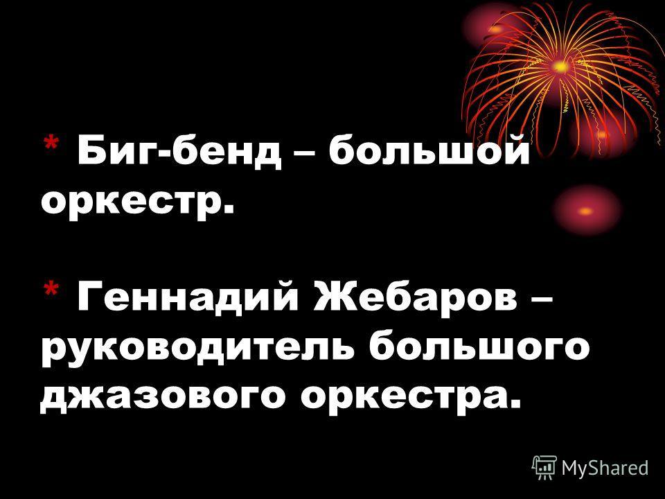 * Биг-бенд – большой оркестр. * Геннадий Жебаров – руководитель большого джазового оркестра.