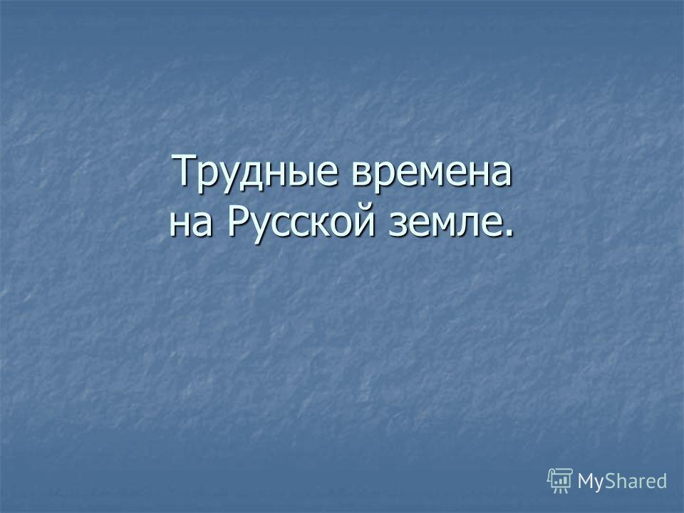 Трудные времена на Русской земле.