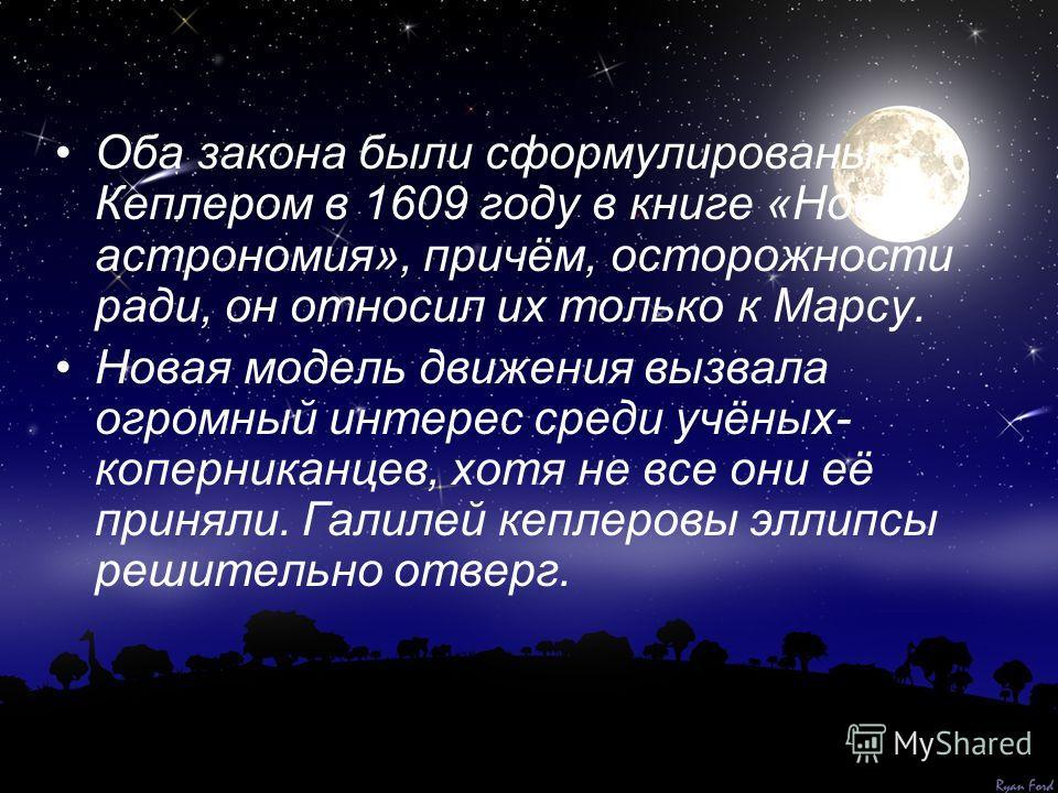 Оба закона были сформулированы Кеплером в 1609 году в книге «Новая астрономия», причём, осторожности ради, он относил их только к Марсу. Новая модель движения вызвала огромный интерес среди учёных- коперниканцев, хотя не все они её приняли. Галилей к