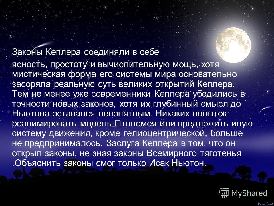 Законы Кеплера соединяли в себе ясность, простоту и вычислительную мощь, хотя мистическая форма его системы мира основательно засоряла реальную суть великих открытий Кеплера. Тем не менее уже современники Кеплера убедились в точности новых законов, х