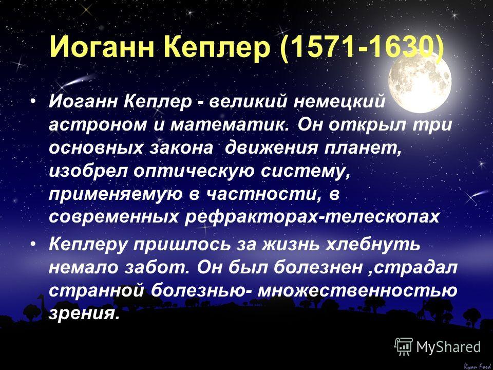 Иоганн Кеплер (1571-1630) Иоганн Кеплер - великий немецкий астроном и математик. Он открыл три основных закона движения планет, изобрел оптическую систему, применяемую в частности, в современных рефракторах-телескопах Кеплеру пришлось за жизнь хлебну